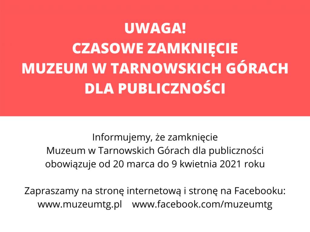 plansza z informacją: UWAGA! CZASOWE ZAMKNIĘCIE MUZEUM W TARNOWSKICH GÓRACH DLA PUBLICZNOŚCI / Informujemy, że zamknięcie Muzeum w Tarnowskich Górach dla publiczności obowiązuje od 20 marca do 9 kwietnia 2021 roku / Zapraszamy na stronę internetową i stronę na Facebooku: www.muzeumtg.pl www.facebook.com/muzeumtg