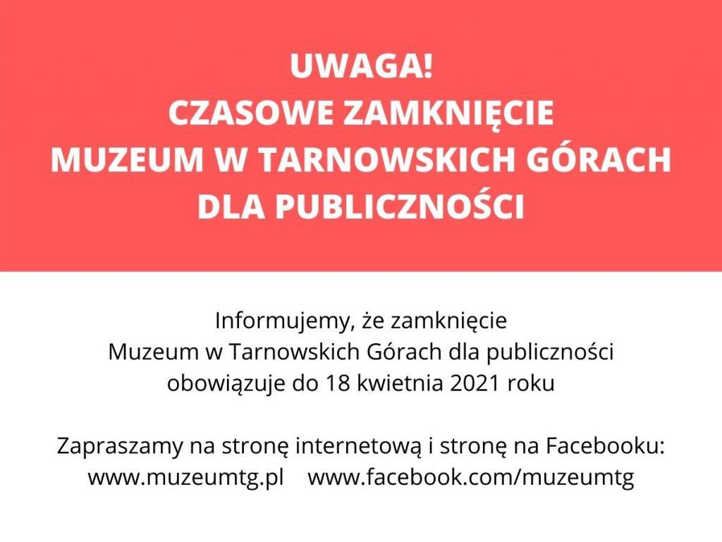 plansza z informacją: UWAGA! CZASOWE ZAMKNIĘCIE MUZEUM W TARNOWSKICH GÓRACH DLA PUBLICZNOŚCI / Informujemy, że zamknięcie Muzeum w Tarnowskich Górach dla publiczności obowiązuje do 18 kwietnia 2021 roku / Zapraszamy na stronę internetową i stronę na Facebooku: www.muzeumtg.pl www.facebook.com/muzeumtg